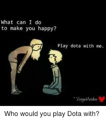 what can i do to make you happy play dota with me who would you