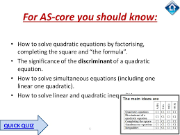 5 for as core you should know how to solve quadratic equations by factorising completing the square