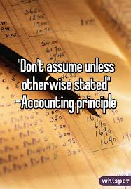 "Don't Assume Unless Otherwise Stated"" -Accounting Principle"