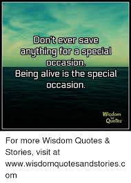 Quotes About Wisdom Impressive Don't Ever Save Anything Ta R A Special Being Alive Is The Special
