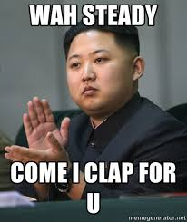 Wah steady Come I clap for u - Kim Jong Un clapping | Meme Generator via Relatably.com