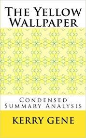 The Yellow Wallpaper Condensed Summary Analysis Kerry Gene