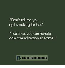 Don't Tell Me You Quit Smoking For Her Trust Me You Can Handle Only Stunning Quit Smoking Quotes
