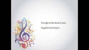 The Light Of The World Is Jesus Lyrics The Light Of The World Is Jesus Acapella Church Hymn