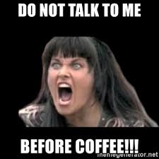 This tiny cup of coffee couldn't blind you if i threw it directly into your eyes. Do Not Talk To Me Before Coffee Xena Rage Meme Generator