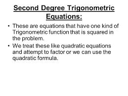 second degree trigonometric equations these are equations that have one kind of trigonometric function that