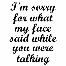 i m sorry for what my face said