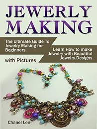 jewelry making the ultimate guide to jewelry making for beginners with pictures learn how to make jewelry with beautiful jewelry designs by chanel lee