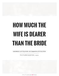 Bride Quotes Delectable How Much The Wife Is Dearer Than The Bride Picture Quotes