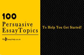 persuasive essay idea 100 persuasive essay topics ideas to help you get started
