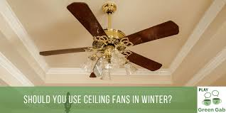 do you use your ceiling fans in the winter there is a debate on whether this is a good idea or not using ceiling fans properly during colder months can