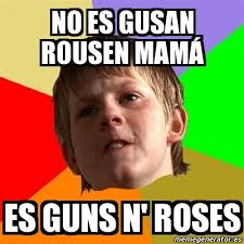 Meme Chico Malo - No es gusan rousen mamá es guns n' roses - 648616 via Relatably.com