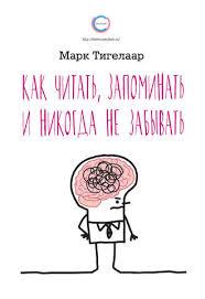 Марк Тигелаар, <b>Как читать</b>, <b>запоминать</b> и никогда не забывать ...