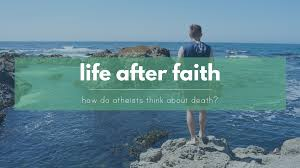 life after faith how do atheists think about death the life after faith how do atheists think about death the reluctant skeptic