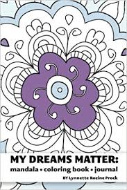 amazon my dreams matter mandala coloring book journal inspiration guide and motivational tool volume 1 9781470180010 lynnette rozine prock