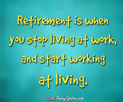 Quotes About Retirement Impressive Retirement Is When You Stop Living At Work And Start Working At Living