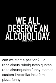 Funny Alcohol Quotes Custom E ALL DESERVE AN ALCOHOLDAY R Can We Start A Petition Lol