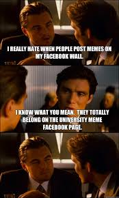 i really hate when people post memes on my facebook wall. I know ... via Relatably.com