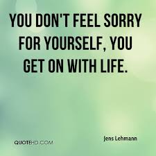 Never Feel Sorry For Yourself Quotes Best of Jens Lehmann Quotes QuoteHD