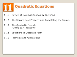 3 11 1 review of solving equation by factoring 11 2 the square root property and completing the square 11 3 the quadratic formula putting it all together