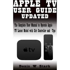 APPLE TV USER GUIDE UPDATED: The Complete User Manual to Operate Apple TV  Latest Model with Siri Controller and Tips by DENIS W STARK