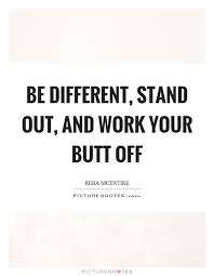 Be Different Stand Out And Work Your Butt Off Picture Quotes Delectable Stand Out Quotes