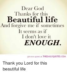 Beautiful Quotes About Life And God Best Of Dear God Thanks For This Beautiful Life And Forgive Me If Sometimes