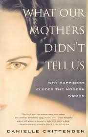 what our mothers didn t tell us why happiness eludes the modern woman danielle crittenden 9780684859590 amazon books