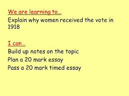 britain higher history britain womens suffrage why did women  explain why women received the vote in 1918 i can build up notes on the topic plan a 20 mark essay pass a 20 mark timed essay