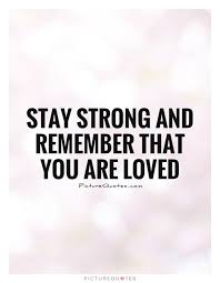 Stay Strong And Remember That You Are Loved Love Quotes On Magnificent You Are Loved Quotes