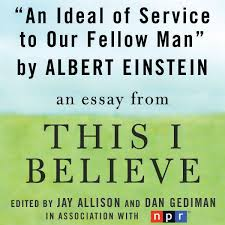 an ideal of service to our fellow man a this i believe essay  an ideal of service to our fellow man a this i believe essay unabridged by albert einstein on itunes