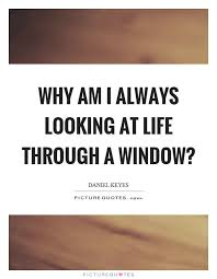 Window Quotes Why am I always looking at life through a window Picture Quote 100 27
