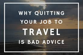 why quitting your job to travel is bad advice why quitting your job to travel is bad advice
