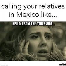 Calling your relatives in Mexico like... Hello, from the other side via Relatably.com