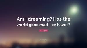 "Quotes Dreaming Best of H G Wells Quote ""Am I Dreaming Has The World Gone Mad Or Have"