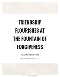 Quotes About Friendship And Forgiveness Friendship flourishes at the fountain of forgiveness Picture Quotes 30