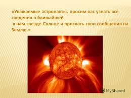 Презентация на тему Окружающий мир класс Тема Солнце Тема  3 Уважаемые астронавты просим вас узнать все сведения о ближайшей к нам звезде Солнце и прислать свои сообщения на Землю