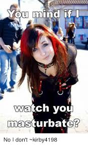 I watch you masturbate