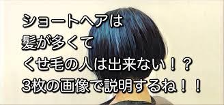 ショートヘア は髪が多くてくせ毛の人は出来ない3枚の画像で説明する