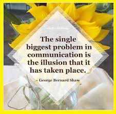 The Single Biggest Problem In Communication Is The Illusion That It