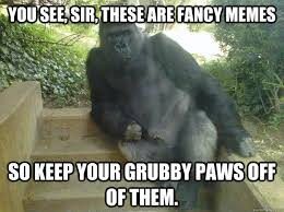 You see, sir, these are fancy memes So keep your grubby paws off ... via Relatably.com