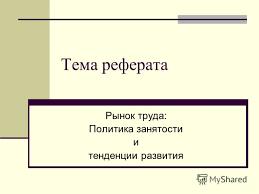 Презентация на тему Тема реферата Рынок труда Политика  1 Тема реферата Рынок труда Политика занятости и тенденции развития
