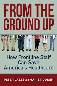 From the Ground Up: How Frontline Staff Can Save Americas Healthcare:  Lazes, Peter, Rudden, Marie: 9781523091874: Amazon.com: Books