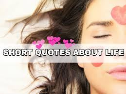 Short Quotes About Life Great Collection Of Short Life Quotes