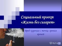 Презентация на тему Социальный проект Жизнь без сигарет Вред  1 Социальный проект Жизнь без сигарет Вред курения с точки зрения врачей