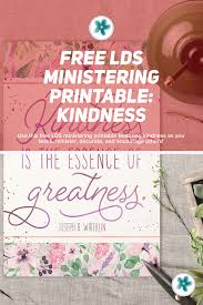 A kind gesture can reach a wound that only compassion can heal. Free Lds Ministering Printable Kindness Ministering Printables