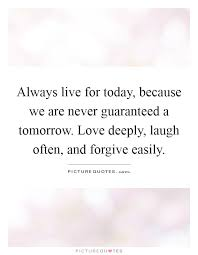 Live For Today Quotes Always live for today because we are never guaranteed a 25