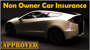 You can't have a car you generally must not own a car or have regular access to a car. Non Owner Auto Insurance