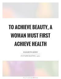 Health And Beauty Quotes Best of To Achieve Beauty A Woman Must First Achieve Health Picture Quotes