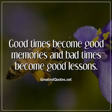 Good Times Become Good Memories And Bad Times Become Good Lessons Custom Good Times Quotes